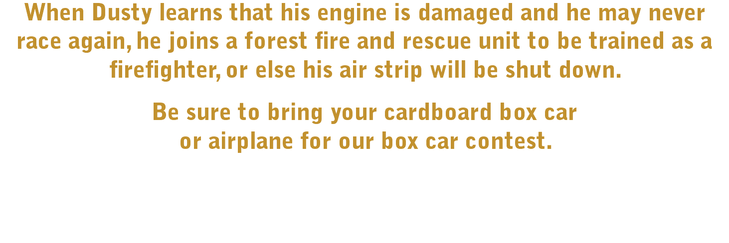 When Dusty learns that his engine is damaged and he may never race again, he joins a forest fire and rescue unit to be trained as a firefighter, or else his air strip will be shut down. Be sure to bring your cardboard box car 
